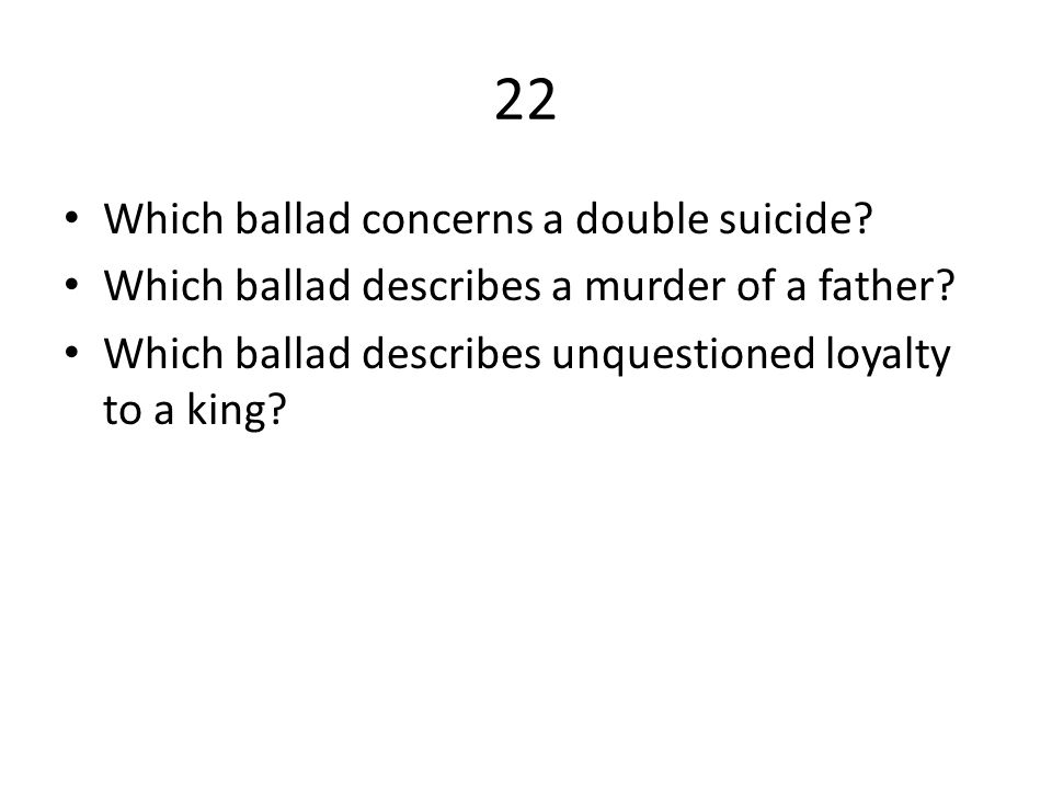 22 Which ballad concerns a double suicide.Which ballad describes a murder of a father.