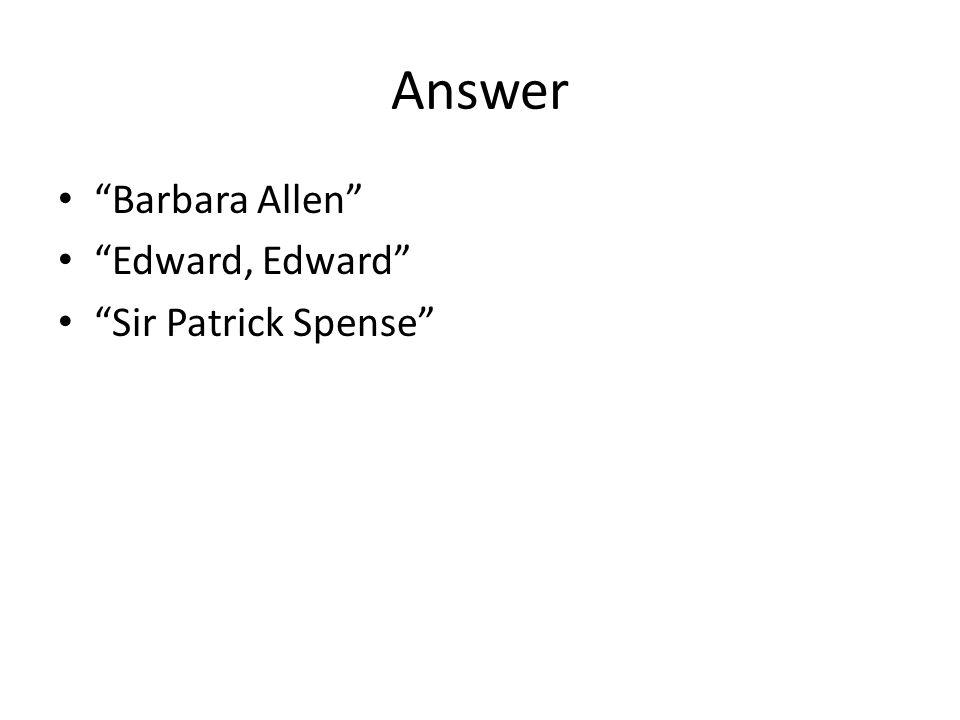 Answer Barbara Allen Edward, Edward Sir Patrick Spense