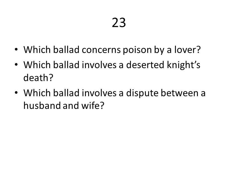 23 Which ballad concerns poison by a lover.Which ballad involves a deserted knight's death.
