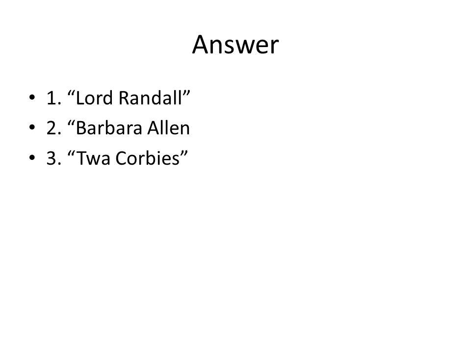 Answer 1. Lord Randall 2. Barbara Allen 3. Twa Corbies