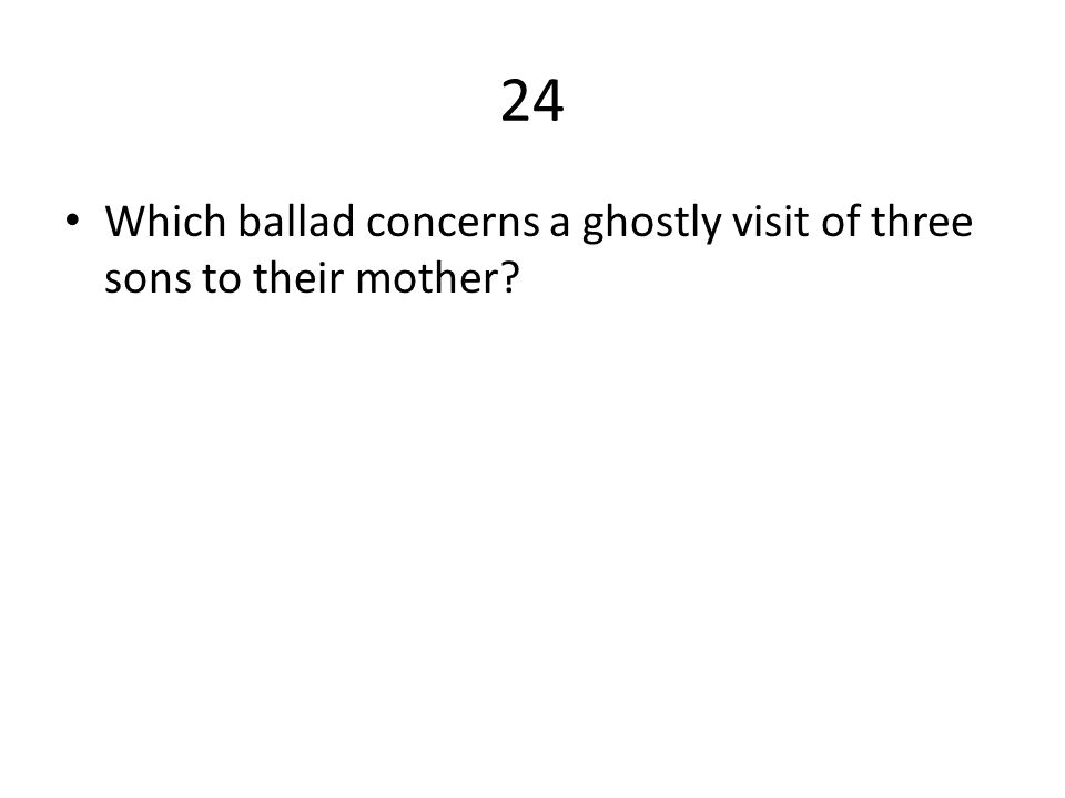 24 Which ballad concerns a ghostly visit of three sons to their mother?