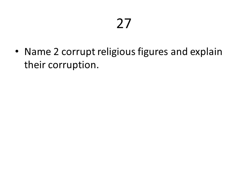 27 Name 2 corrupt religious figures and explain their corruption.