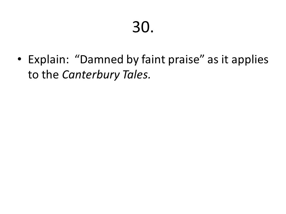 30. Explain: Damned by faint praise as it applies to the Canterbury Tales.