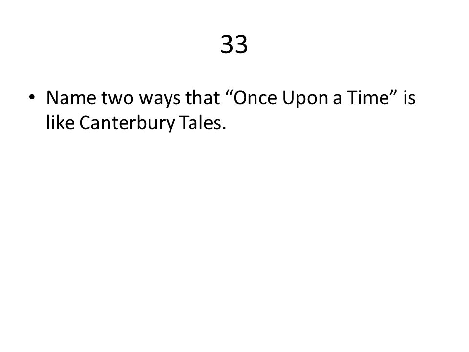 33 Name two ways that Once Upon a Time is like Canterbury Tales.