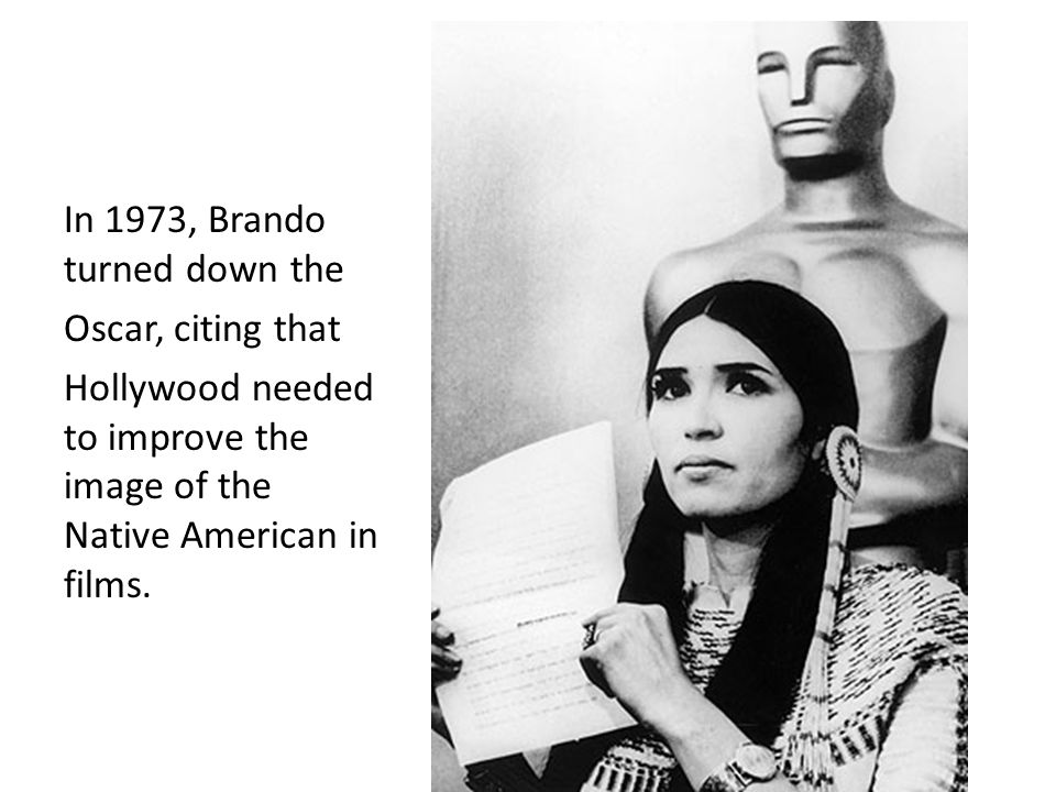 In 1973, Brando turned down the Oscar, citing that Hollywood needed to improve the image of the Native American in films.