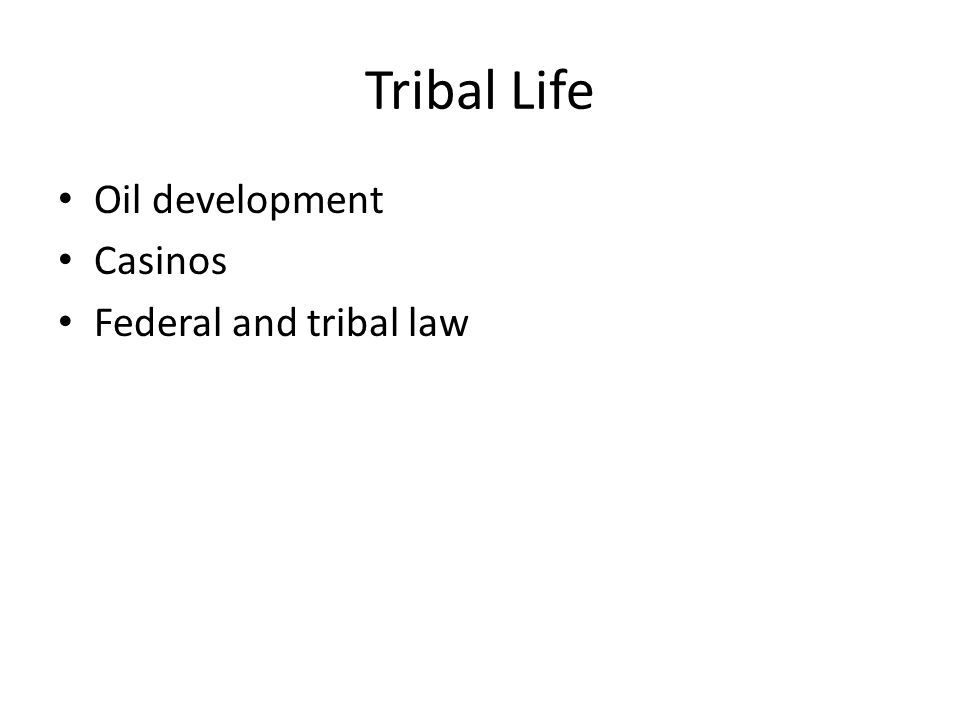 Tribal Life Oil development Casinos Federal and tribal law