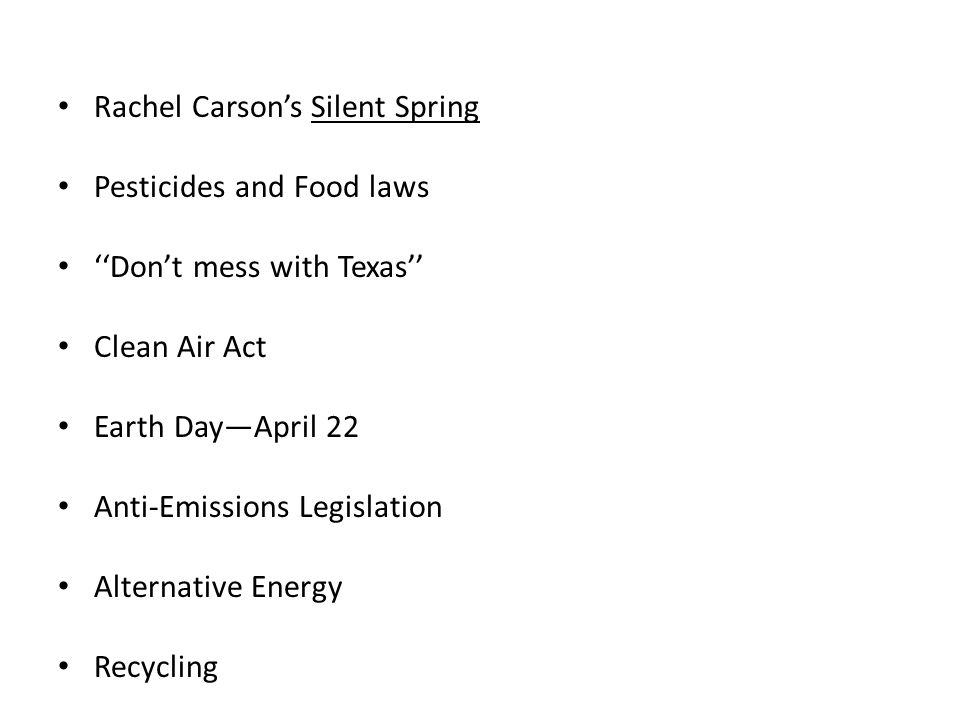Rachel Carson's Silent Spring Pesticides and Food laws ''Don't mess with Texas'' Clean Air Act Earth Day—April 22 Anti-Emissions Legislation Alternative Energy Recycling