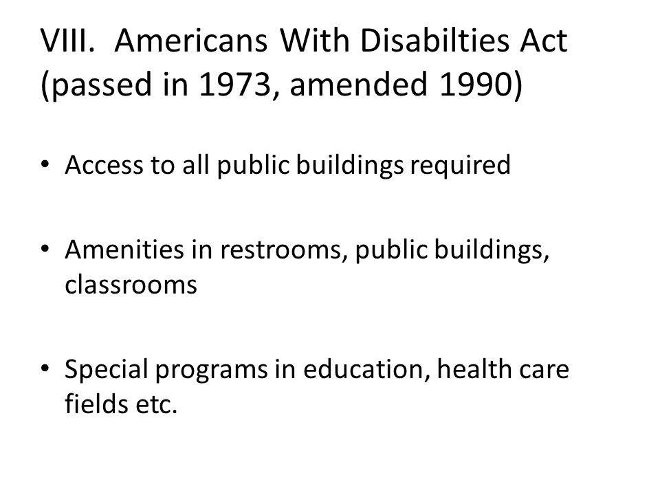 VIII. Americans With Disabilties Act (passed in 1973, amended 1990) Access to all public buildings required Amenities in restrooms, public buildings,