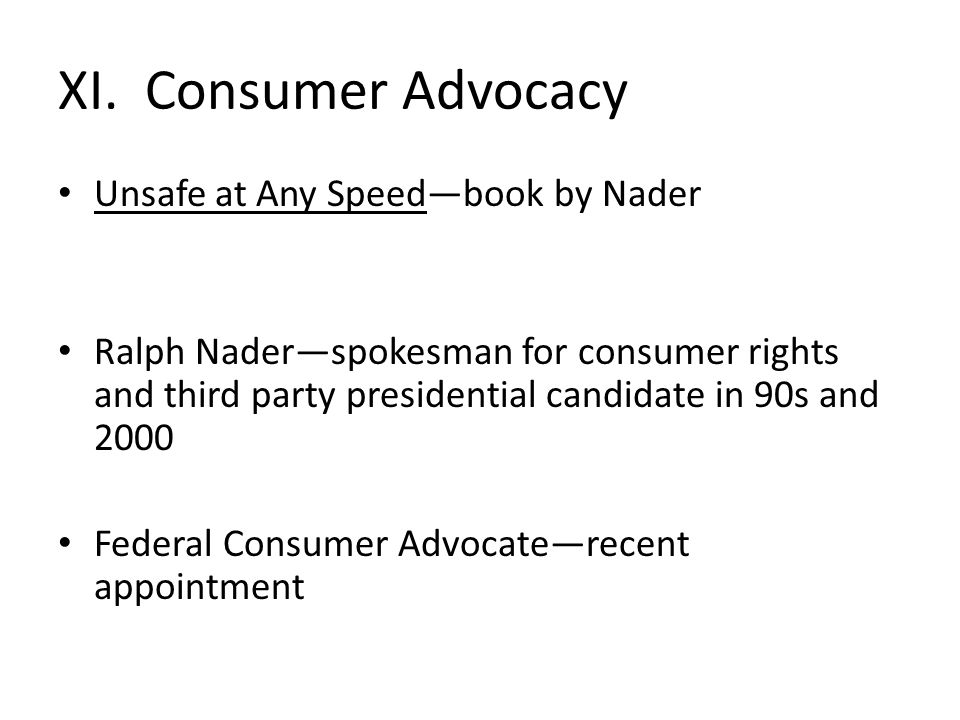 XI. Consumer Advocacy Unsafe at Any Speed—book by Nader Ralph Nader—spokesman for consumer rights and third party presidential candidate in 90s and 20