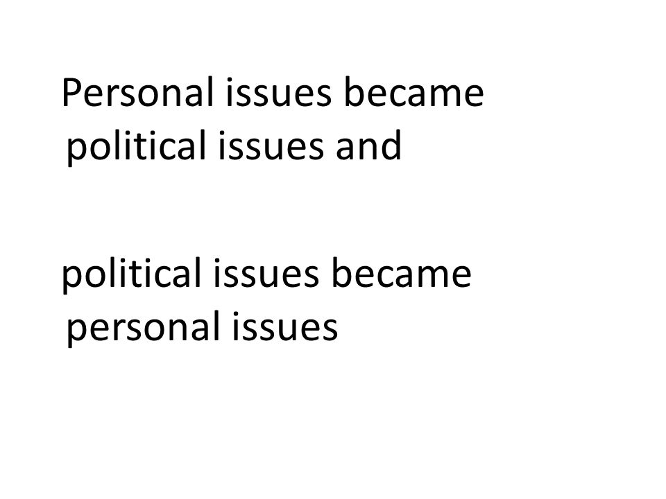 Personal issues became political issues and political issues became personal issues