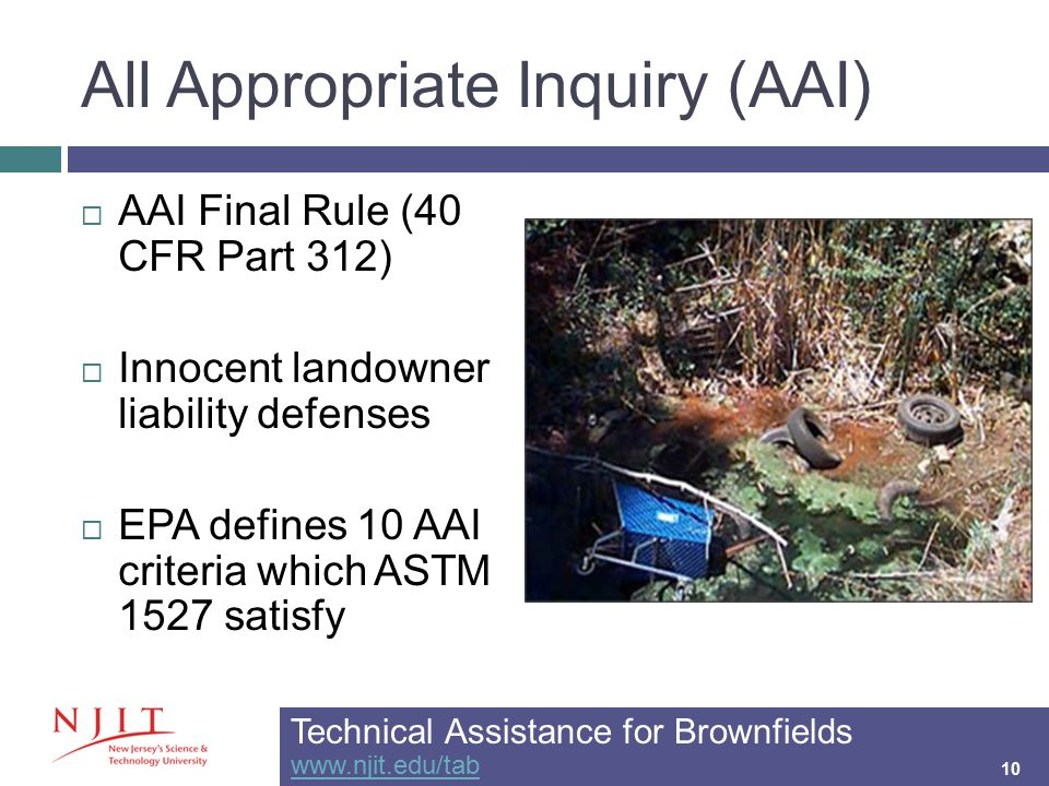 All Appropriate Inquiry (AAI) 10  AAI Final Rule (40 CFR Part 312)  Innocent landowner liability defenses  EPA defines 10 AAI criteria which ASTM 1527 satisfy Technical Assistance for Brownfields www.njit.edu/tab www.njit.edu/tab 10