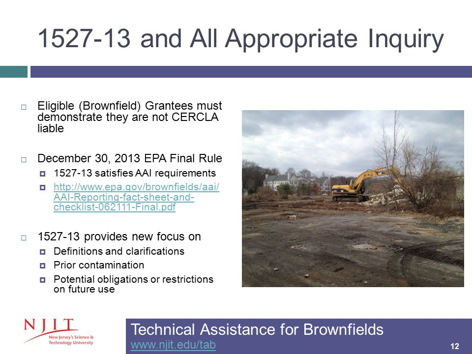 1527-13 and All Appropriate Inquiry 12  Eligible (Brownfield) Grantees must demonstrate they are not CERCLA liable  December 30, 2013 EPA Final Rule  1527-13 satisfies AAI requirements  http://www.epa.gov/brownfields/aai/ AAI-Reporting-fact-sheet-and- checklist-062111-Final.pdf http://www.epa.gov/brownfields/aai/ AAI-Reporting-fact-sheet-and- checklist-062111-Final.pdf  1527-13 provides new focus on  Definitions and clarifications  Prior contamination  Potential obligations or restrictions on future use Technical Assistance for Brownfields www.njit.edu/tab www.njit.edu/tab 12