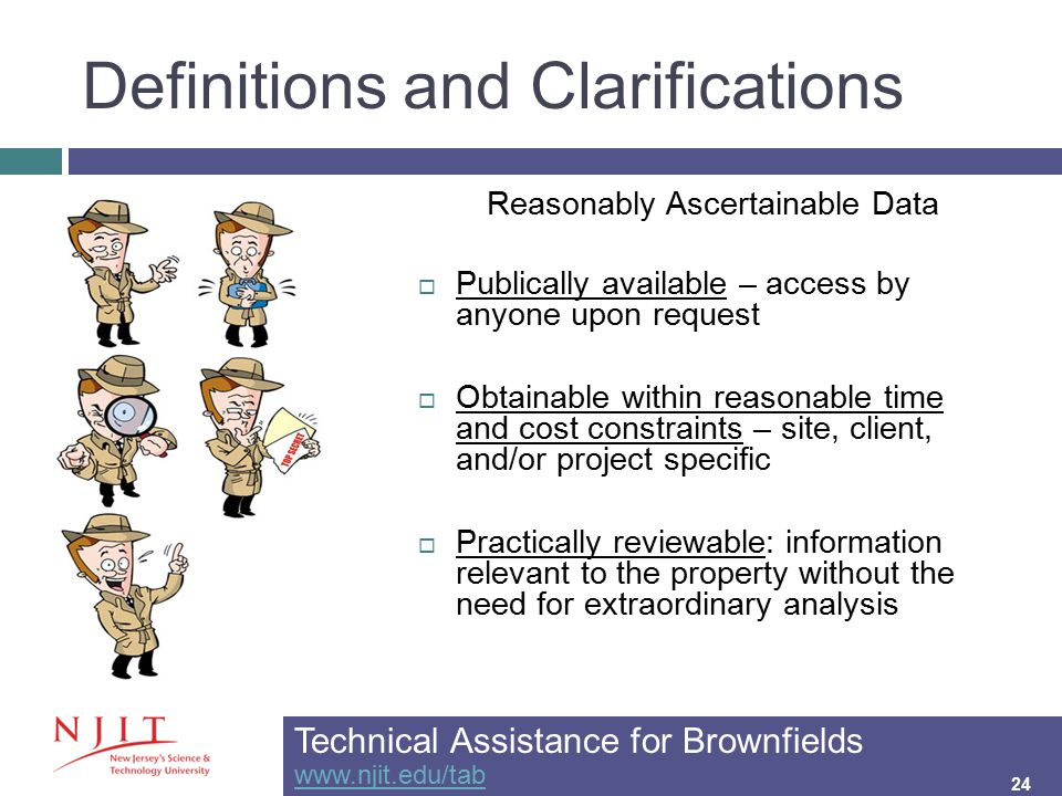 Definitions and Clarifications 24 Reasonably Ascertainable Data  Publically available – access by anyone upon request  Obtainable within reasonable time and cost constraints – site, client, and/or project specific  Practically reviewable: information relevant to the property without the need for extraordinary analysis Technical Assistance for Brownfields www.njit.edu/tab www.njit.edu/tab 24