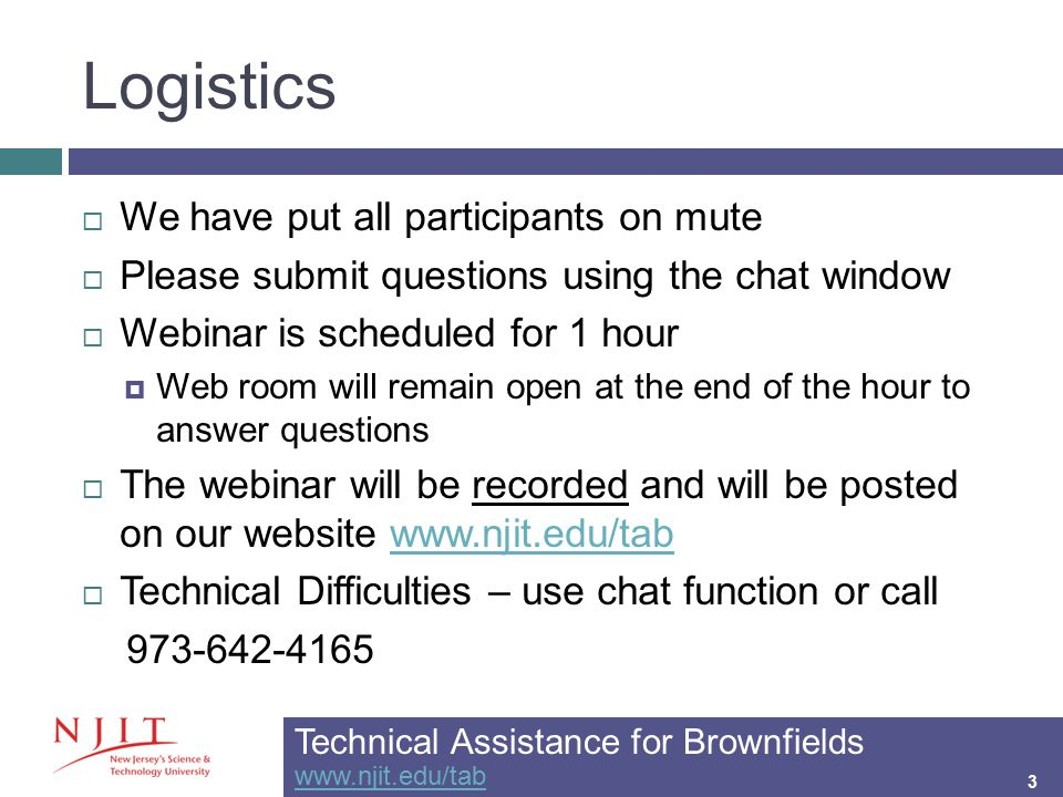 Logistics 3  We have put all participants on mute  Please submit questions using the chat window  Webinar is scheduled for 1 hour  Web room will remain open at the end of the hour to answer questions  The webinar will be recorded and will be posted on our website www.njit.edu/tabwww.njit.edu/tab  Technical Difficulties – use chat function or call 973-642-4165 Technical Assistance for Brownfields www.njit.edu/tab www.njit.edu/tab 3