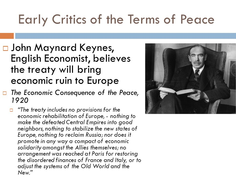 Early Critics of the Terms of Peace  John Maynard Keynes, English Economist, believes the treaty will bring economic ruin to Europe  The Economic Co