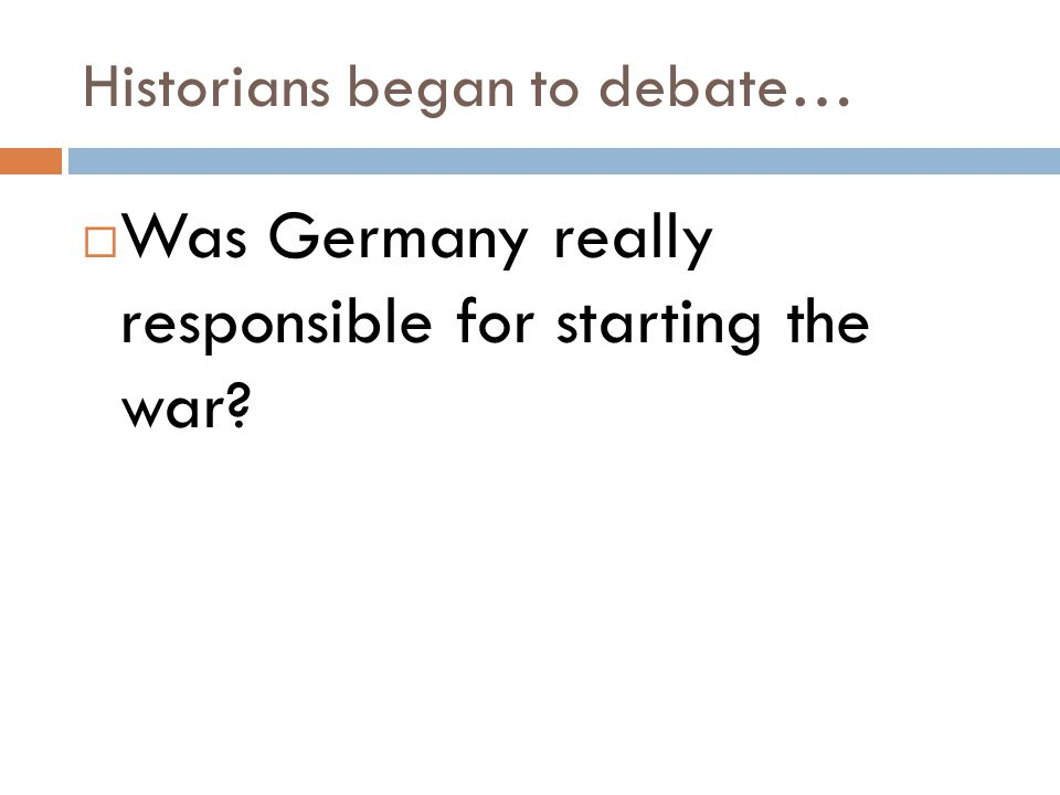 Historians began to debate…  Was Germany really responsible for starting the war?