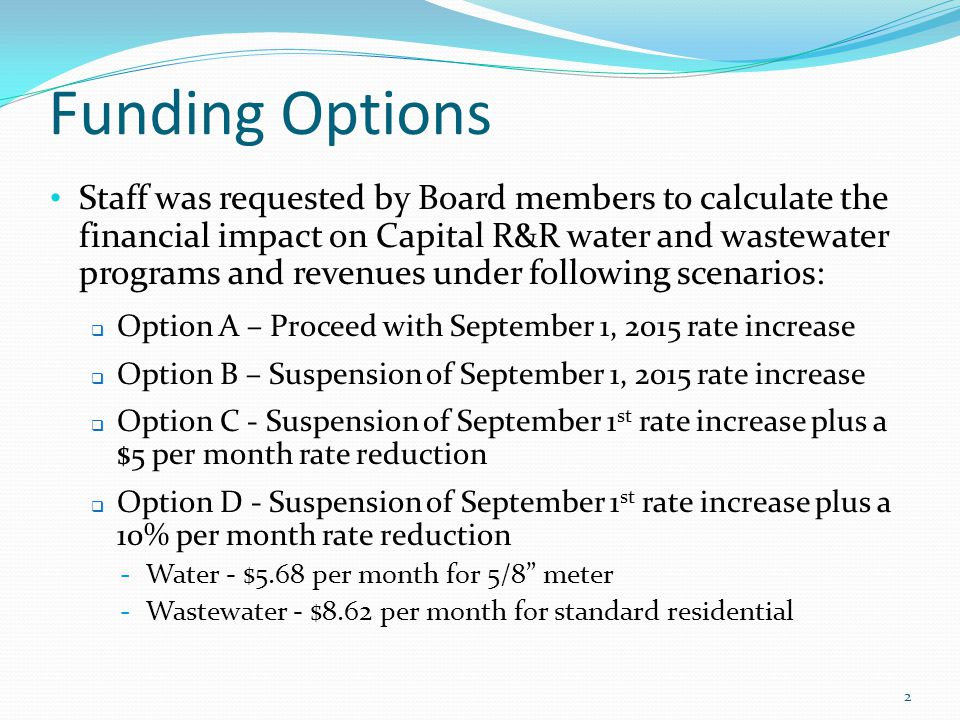 Funding Options Staff was requested by Board members to calculate the financial impact on Capital R&R water and wastewater programs and revenues under following scenarios:  Option A – Proceed with September 1, 2015 rate increase  Option B – Suspension of September 1, 2015 rate increase  Option C - Suspension of September 1 st rate increase plus a $5 per month rate reduction  Option D - Suspension of September 1 st rate increase plus a 10% per month rate reduction - Water - $5.68 per month for 5/8 meter - Wastewater - $8.62 per month for standard residential 2