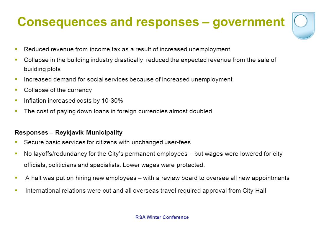 Consequences and responses – government  Reduced revenue from income tax as a result of increased unemployment  Collapse in the building industry drastically reduced the expected revenue from the sale of building plots  Increased demand for social services because of increased unemployment  Collapse of the currency  Inflation increased costs by 10-30%  The cost of paying down loans in foreign currencies almost doubled Responses – Reykjavik Municipality  Secure basic services for citizens with unchanged user-fees  No layoffs/redundancy for the City's permanent employees – but wages were lowered for city officials, politicians and specialists.