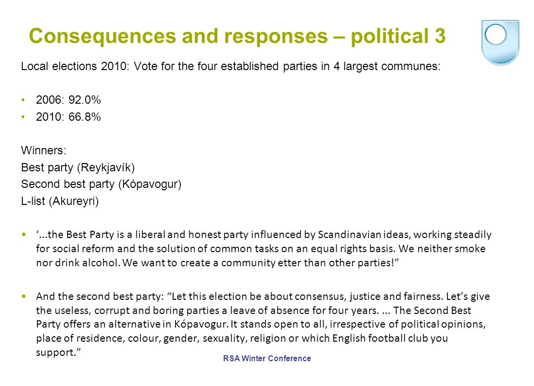 Consequences and responses – political 3 Local elections 2010: Vote for the four established parties in 4 largest communes: 2006: 92.0% 2010: 66.8% Winners: Best party (Reykjavík) Second best party (Kópavogur) L-list (Akureyri) '...the Best Party is a liberal and honest party influenced by Scandinavian ideas, working steadily for social reform and the solution of common tasks on an equal rights basis.