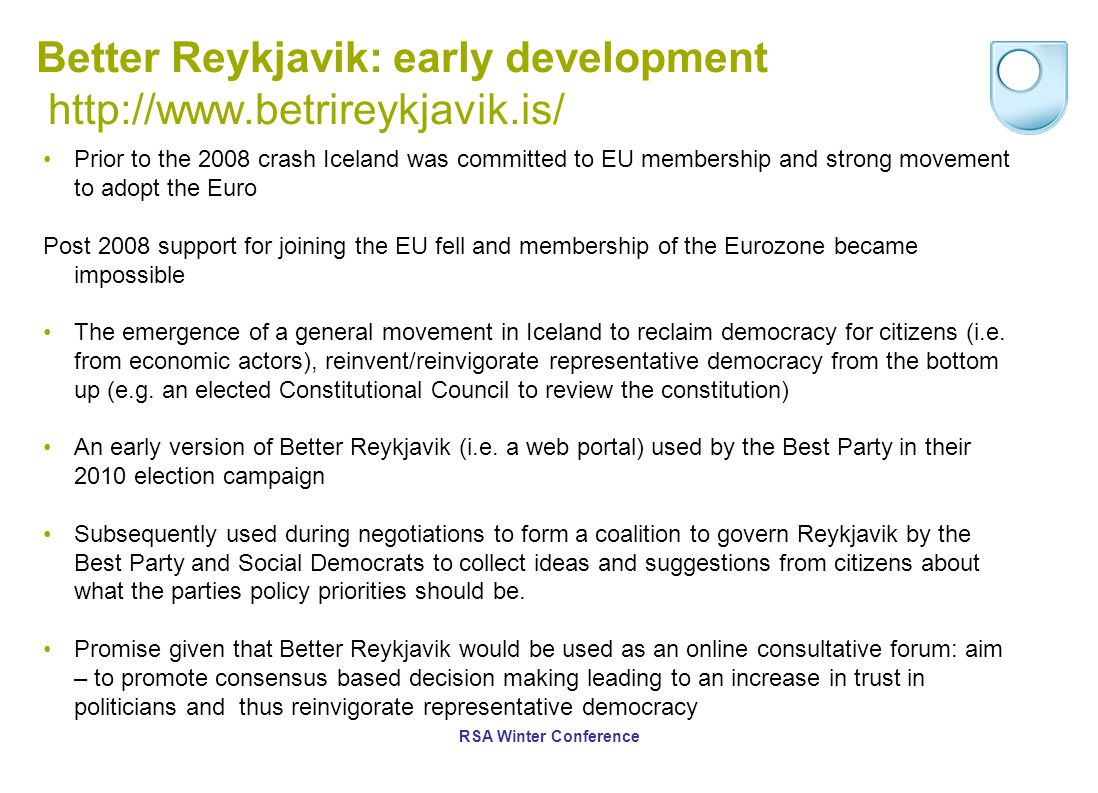 Better Reykjavik: early development http://www.betrireykjavik.is/ Prior to the 2008 crash Iceland was committed to EU membership and strong movement to adopt the Euro Post 2008 support for joining the EU fell and membership of the Eurozone became impossible The emergence of a general movement in Iceland to reclaim democracy for citizens (i.e.