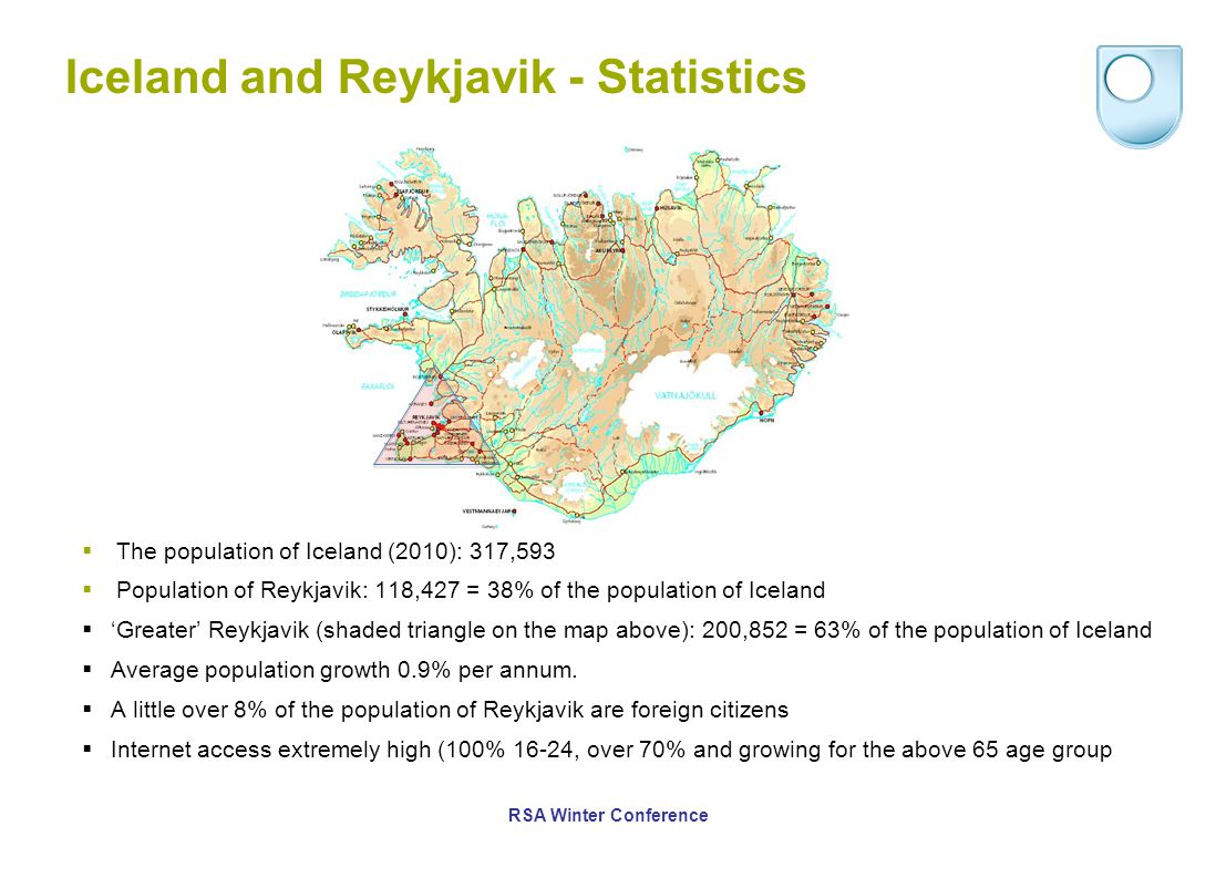 Iceland and Reykjavik - Statistics  The population of Iceland (2010): 317,593  Population of Reykjavik: 118,427 = 38% of the population of Iceland  'Greater' Reykjavik (shaded triangle on the map above): 200,852 = 63% of the population of Iceland  Average population growth 0.9% per annum.
