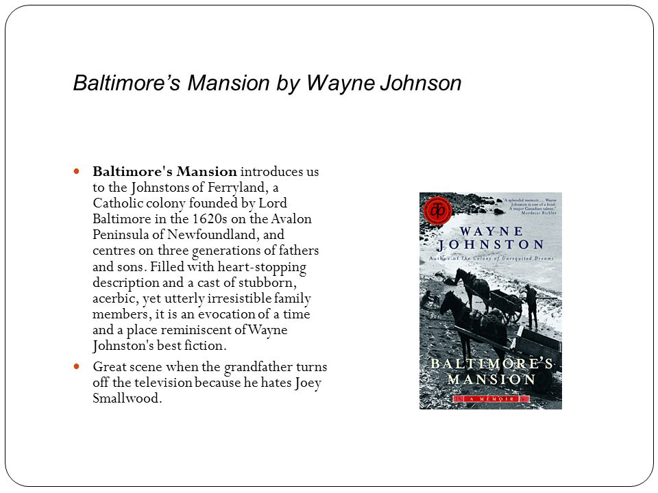 Baltimore's Mansion by Wayne Johnson Baltimore s Mansion introduces us to the Johnstons of Ferryland, a Catholic colony founded by Lord Baltimore in the 1620s on the Avalon Peninsula of Newfoundland, and centres on three generations of fathers and sons.