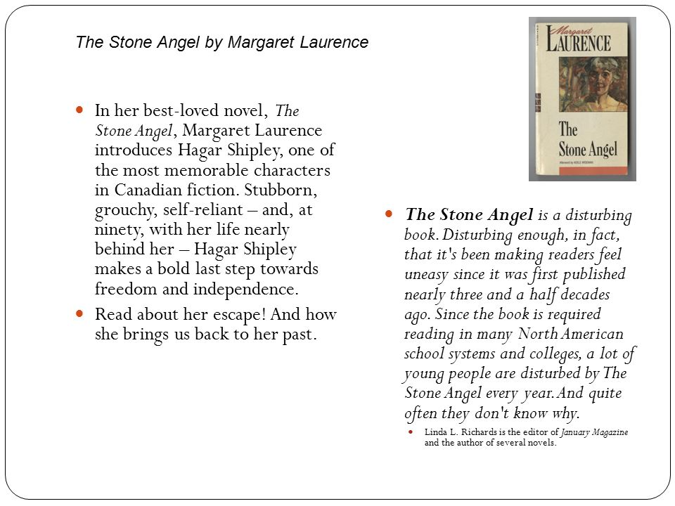 The Stone Angel by Margaret Laurence In her best-loved novel, The Stone Angel, Margaret Laurence introduces Hagar Shipley, one of the most memorable characters in Canadian fiction.