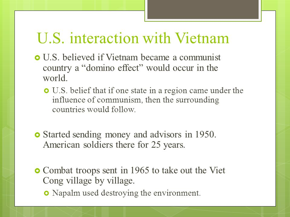 """U.S. interaction with Vietnam  U.S. believed if Vietnam became a communist country a """"domino effect"""" would occur in the world.  U.S. belief that if"""
