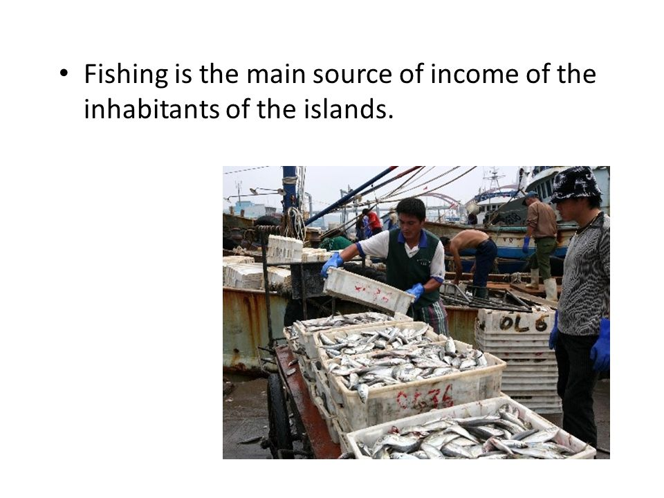 Fishing is the main source of income of the inhabitants of the islands.