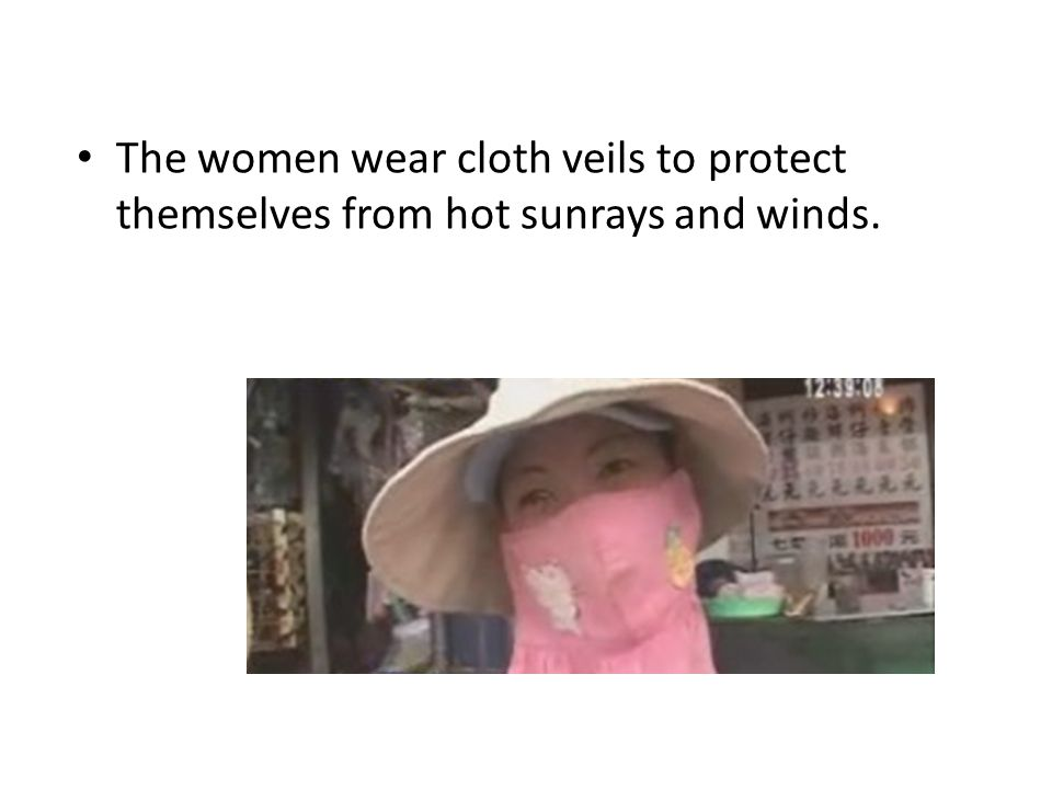 The women wear cloth veils to protect themselves from hot sunrays and winds.