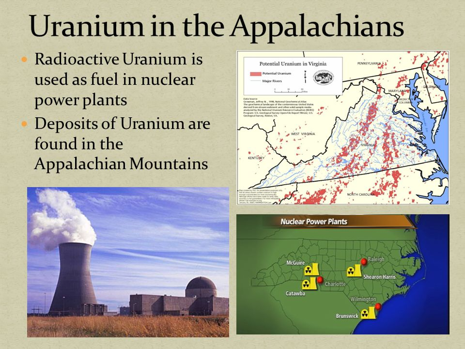 Radioactive Uranium is used as fuel in nuclear power plants Deposits of Uranium are found in the Appalachian Mountains