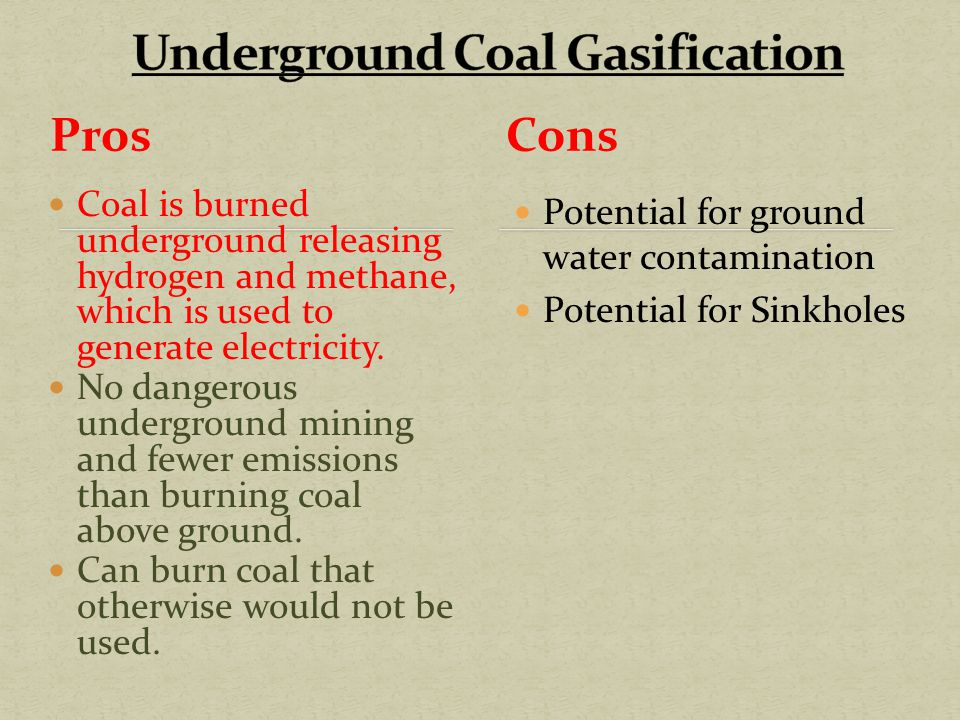 Pros Coal is burned underground releasing hydrogen and methane, which is used to generate electricity.
