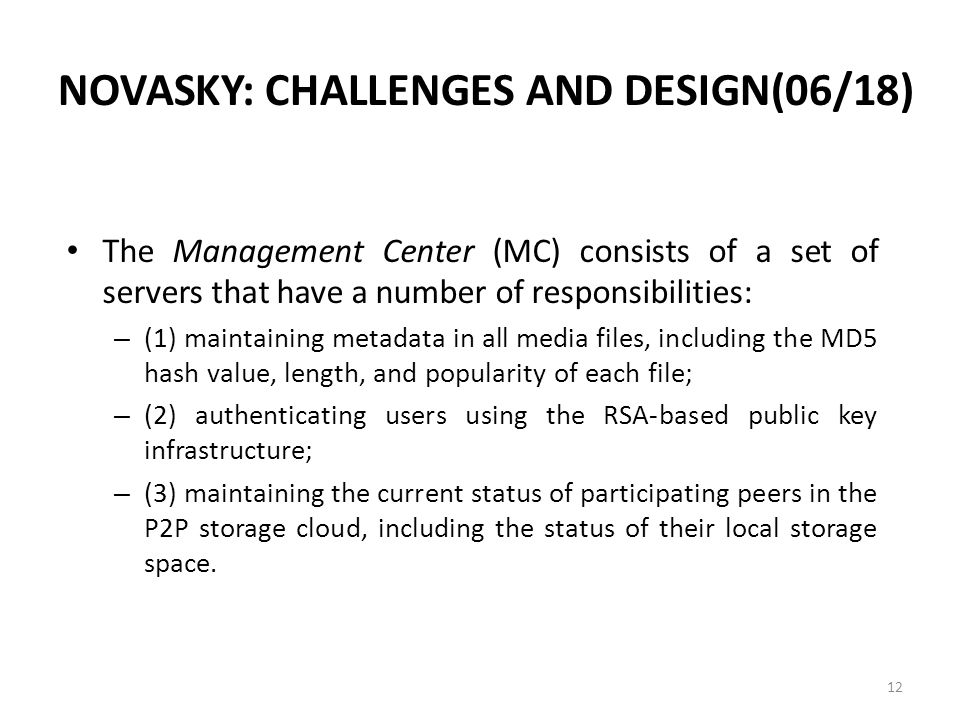 NOVASKY: CHALLENGES AND DESIGN(06/18) The Management Center (MC) consists of a set of servers that have a number of responsibilities: – (1) maintaining metadata in all media files, including the MD5 hash value, length, and popularity of each file; – (2) authenticating users using the RSA-based public key infrastructure; – (3) maintaining the current status of participating peers in the P2P storage cloud, including the status of their local storage space.