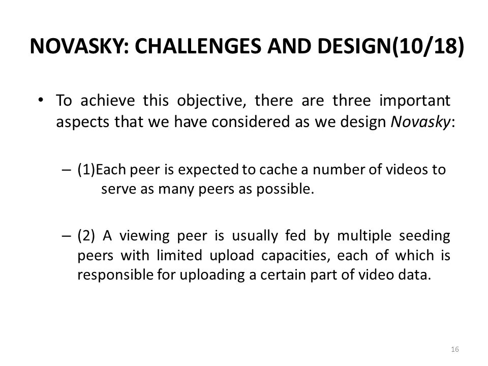 NOVASKY: CHALLENGES AND DESIGN(10/18) To achieve this objective, there are three important aspects that we have considered as we design Novasky: – (1)Each peer is expected to cache a number of videos to serve as many peers as possible.
