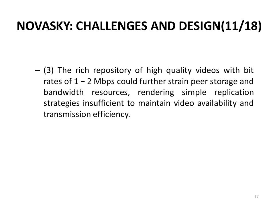 NOVASKY: CHALLENGES AND DESIGN(11/18) – (3) The rich repository of high quality videos with bit rates of 1 − 2 Mbps could further strain peer storage and bandwidth resources, rendering simple replication strategies insufficient to maintain video availability and transmission efficiency.