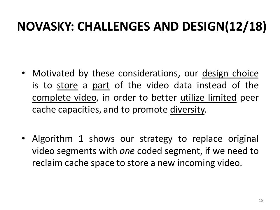 NOVASKY: CHALLENGES AND DESIGN(12/18) Motivated by these considerations, our design choice is to store a part of the video data instead of the complete video, in order to better utilize limited peer cache capacities, and to promote diversity.