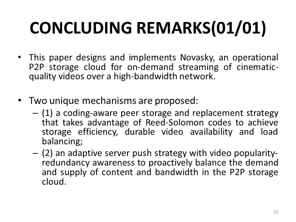 CONCLUDING REMARKS(01/01) This paper designs and implements Novasky, an operational P2P storage cloud for on-demand streaming of cinematic- quality videos over a high-bandwidth network.