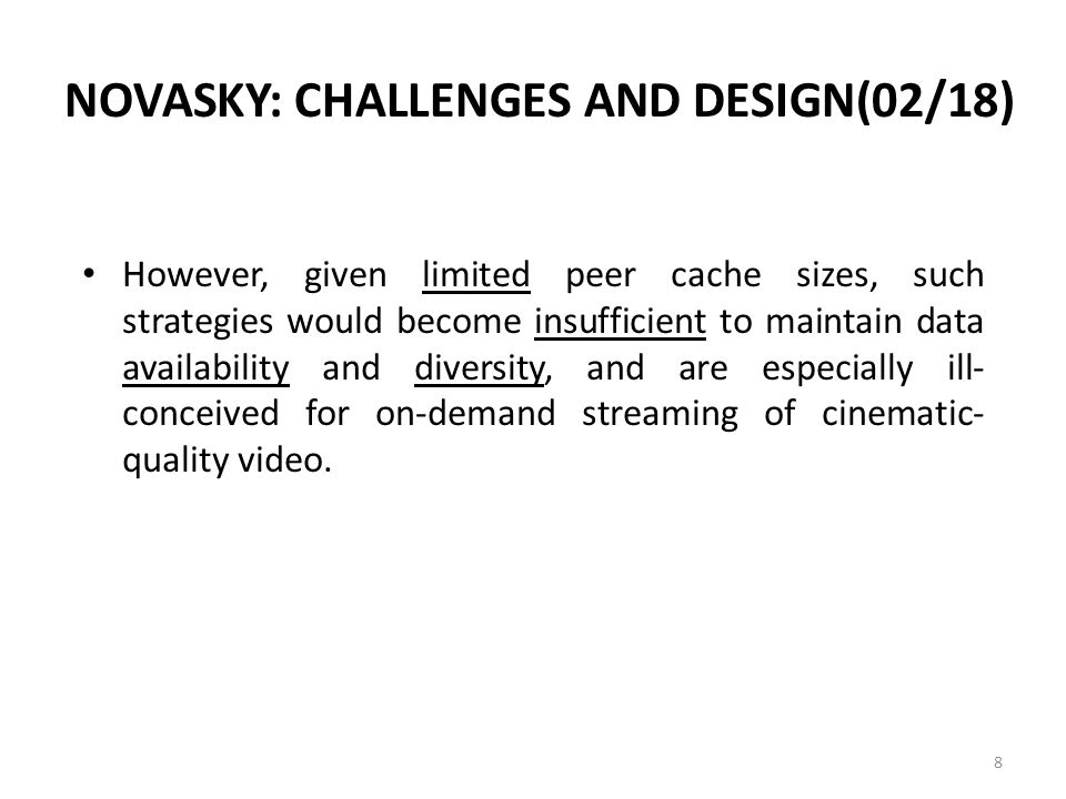 NOVASKY: CHALLENGES AND DESIGN(02/18) However, given limited peer cache sizes, such strategies would become insufficient to maintain data availability and diversity, and are especially ill- conceived for on-demand streaming of cinematic- quality video.