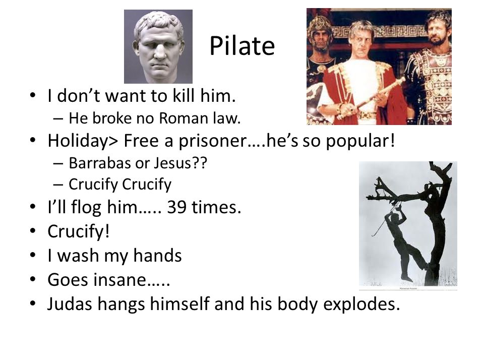 Pilate I don't want to kill him. – He broke no Roman law.
