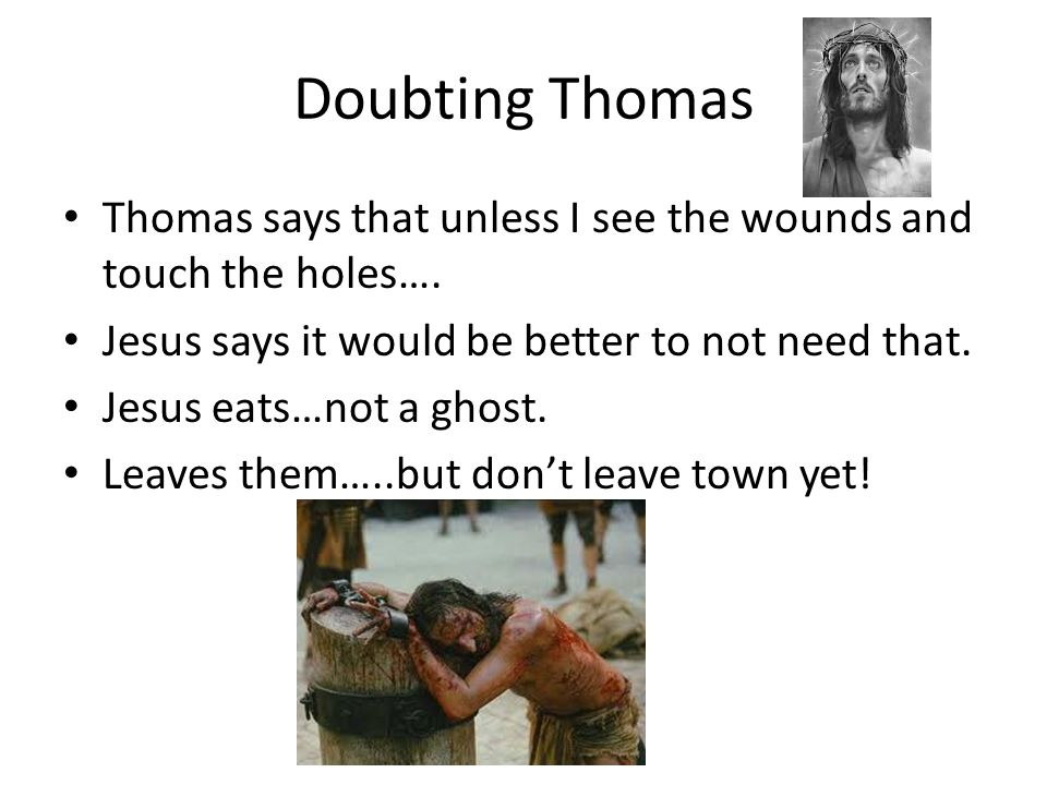 Doubting Thomas Thomas says that unless I see the wounds and touch the holes….
