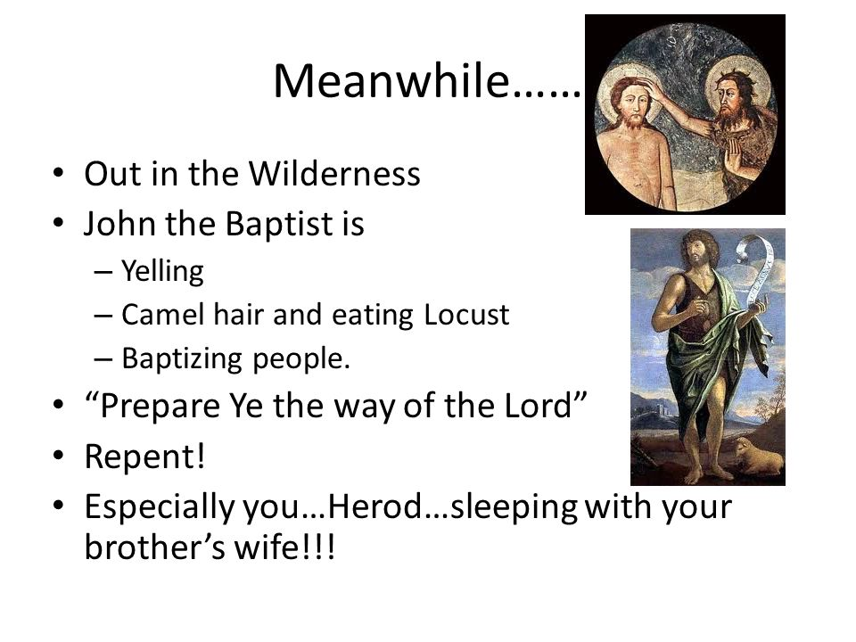 Meanwhile…… Out in the Wilderness John the Baptist is – Yelling – Camel hair and eating Locust – Baptizing people.