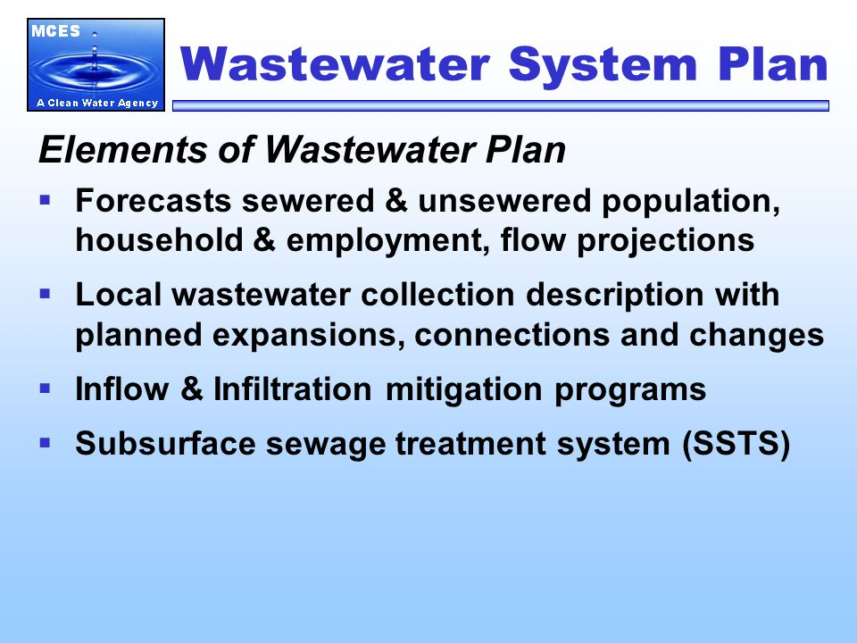 Wastewater System Plan Elements of Wastewater Plan  Forecasts sewered & unsewered population, household & employment, flow projections  Local wastewater collection description with planned expansions, connections and changes  Inflow & Infiltration mitigation programs  Subsurface sewage treatment system (SSTS)
