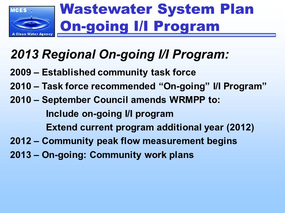 Wastewater System Plan On-going I/I Program 2013 Regional On-going I/I Program: 2009 – Established community task force 2010 – Task force recommended On-going I/I Program 2010 – September Council amends WRMPP to: Include on-going I/I program Extend current program additional year (2012) 2012 – Community peak flow measurement begins 2013 – On-going: Community work plans