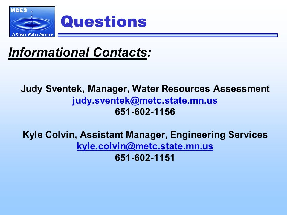 Questions Informational Contacts: Judy Sventek, Manager, Water Resources Assessment judy.sventek@metc.state.mn.us 651-602-1156 Kyle Colvin, Assistant Manager, Engineering Services kyle.colvin@metc.state.mn.us 651-602-1151