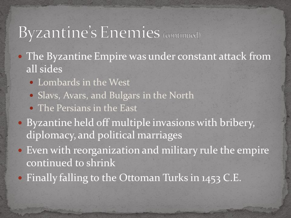 The Byzantine Empire was under constant attack from all sides Lombards in the West Slavs, Avars, and Bulgars in the North The Persians in the East Byzantine held off multiple invasions with bribery, diplomacy, and political marriages Even with reorganization and military rule the empire continued to shrink Finally falling to the Ottoman Turks in 1453 C.E.