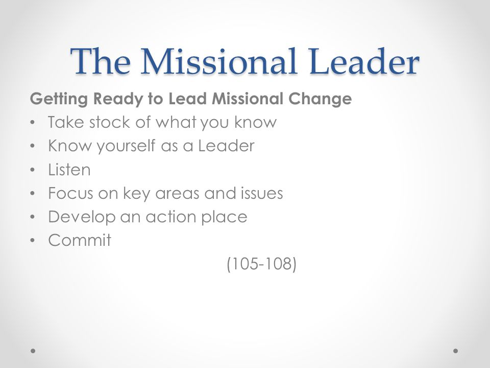 The Missional Leader Getting Ready to Lead Missional Change Take stock of what you know Know yourself as a Leader Listen Focus on key areas and issues Develop an action place Commit (105-108)