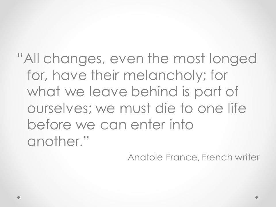 All changes, even the most longed for, have their melancholy; for what we leave behind is part of ourselves; we must die to one life before we can enter into another. Anatole France, French writer