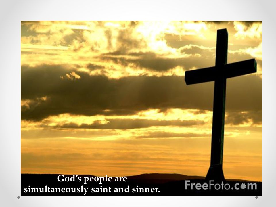 God's people are simultaneously saint and sinner.