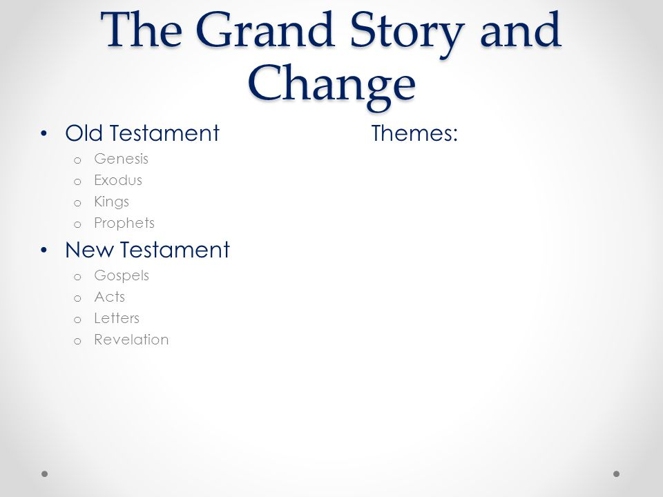Old TestamentThemes: o Genesis o Exodus o Kings o Prophets New Testament o Gospels o Acts o Letters o Revelation The Grand Story and Change