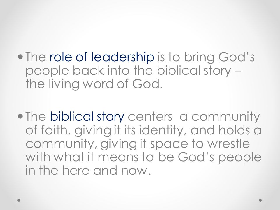 The role of leadership is to bring God's people back into the biblical story – the living word of God. The biblical story centers a community of faith